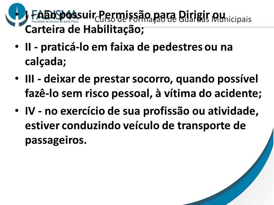 I - não possuir Permissão para Dirigir ou Carteira de Habilitação; II - praticá-lo em faixa de pedestres ou na calçada; III - deixar de prestar socorr