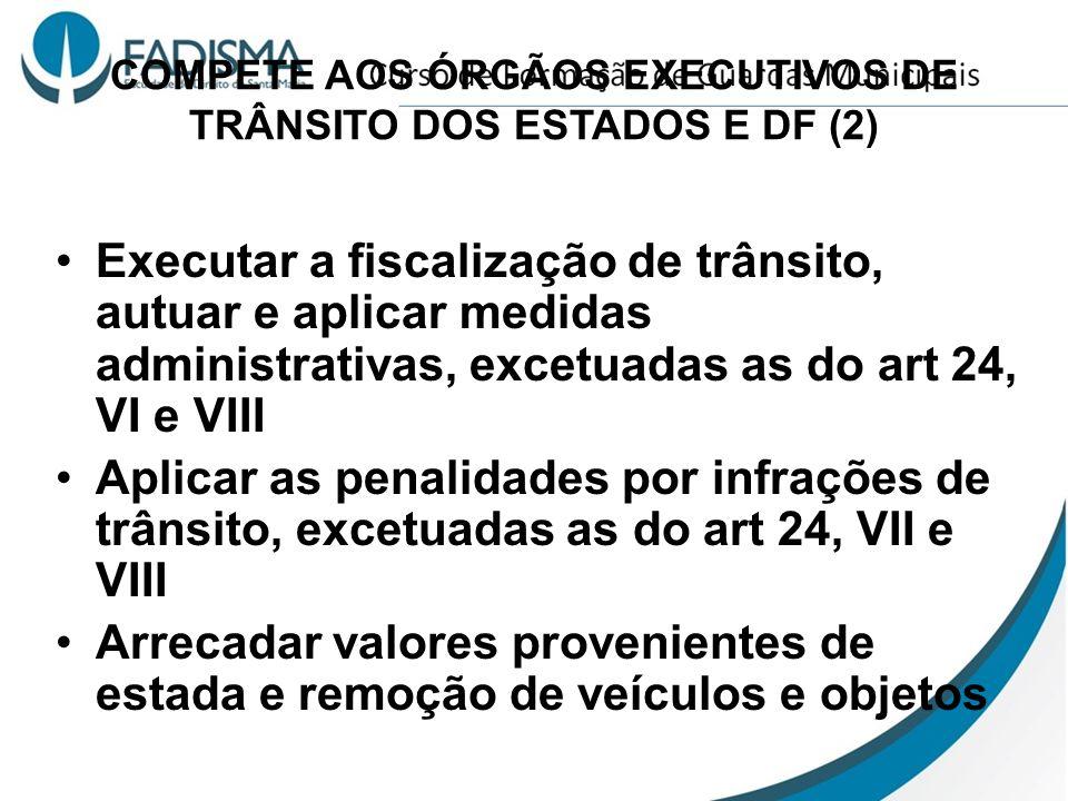 COMPETE AOS ÓRGÃOS EXECUTIVOS DE TRÂNSITO DOS ESTADOS E DF (2) Executar a fiscalização de trânsito, autuar e aplicar medidas administrativas, excetuad