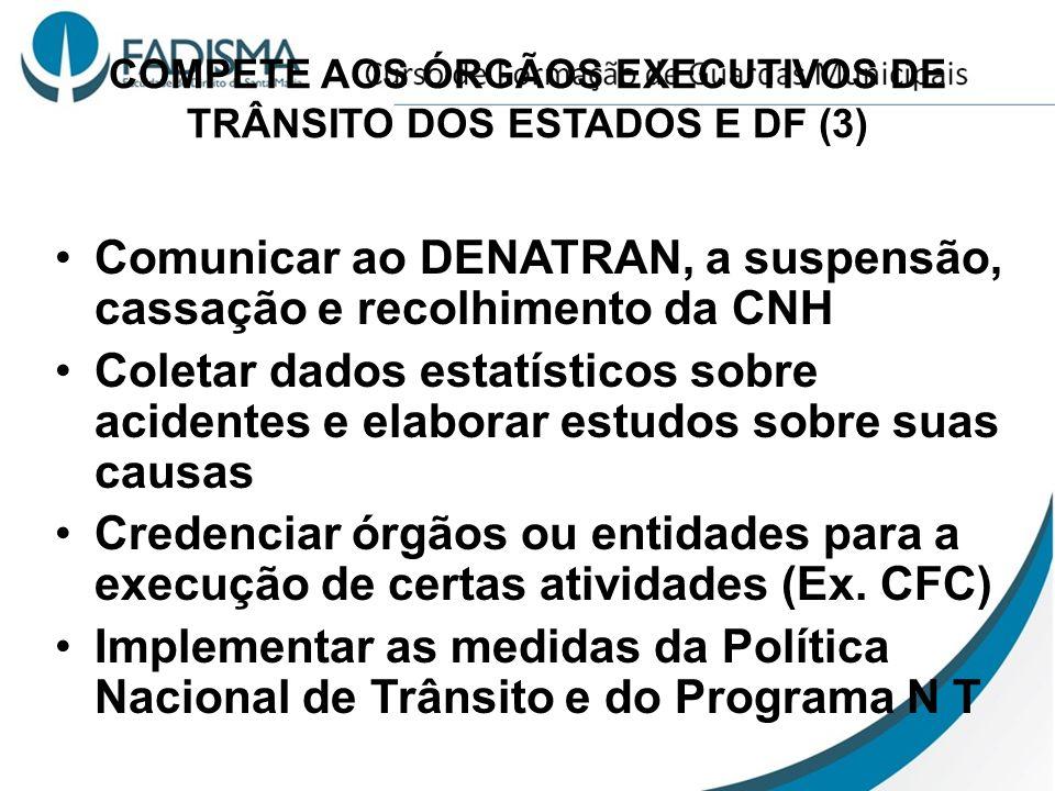 COMPETE AOS ÓRGÃOS EXECUTIVOS DE TRÂNSITO DOS ESTADOS E DF (3) Comunicar ao DENATRAN, a suspensão, cassação e recolhimento da CNH Coletar dados estatí