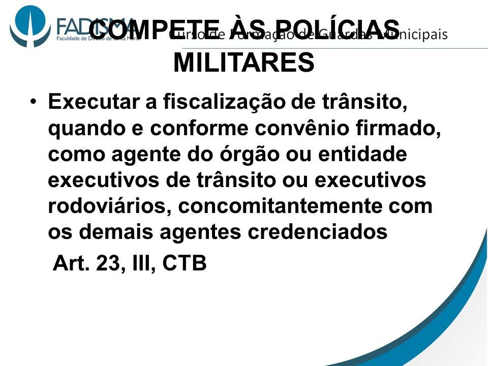COMPETE ÀS POLÍCIAS MILITARES Executar a fiscalização de trânsito, quando e conforme convênio firmado, como agente do órgão ou entidade executivos de