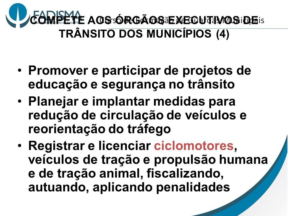 COMPETE AOS ÓRGÃOS EXECUTIVOS DE TRÂNSITO DOS MUNICÍPIOS (4) Promover e participar de projetos de educação e segurança no trânsito Planejar e implanta