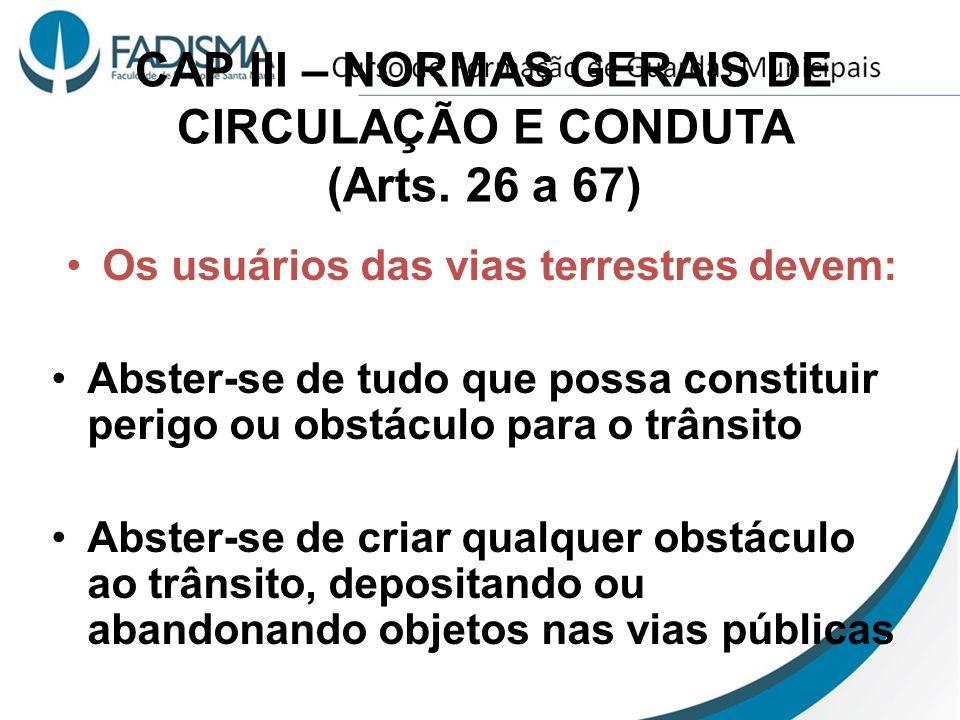 CAP III – NORMAS GERAIS DE CIRCULAÇÃO E CONDUTA (Arts. 26 a 67) Os usuários das vias terrestres devem: Abster-se de tudo que possa constituir perigo o