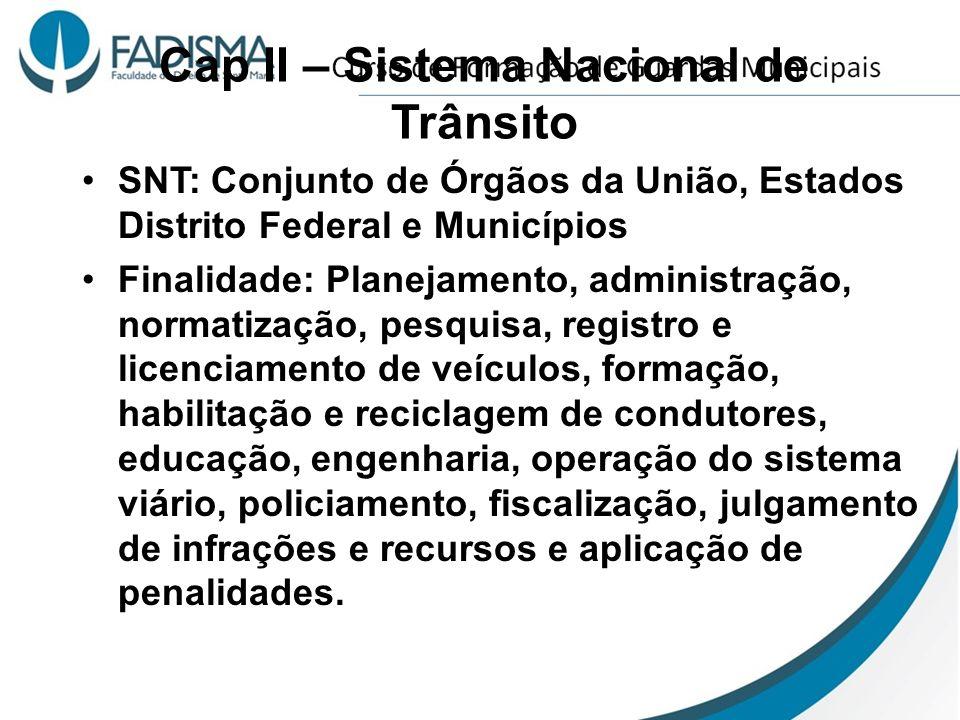 Cap II – Sistema Nacional de Trânsito SNT: Conjunto de Órgãos da União, Estados Distrito Federal e Municípios Finalidade: Planejamento, administração,