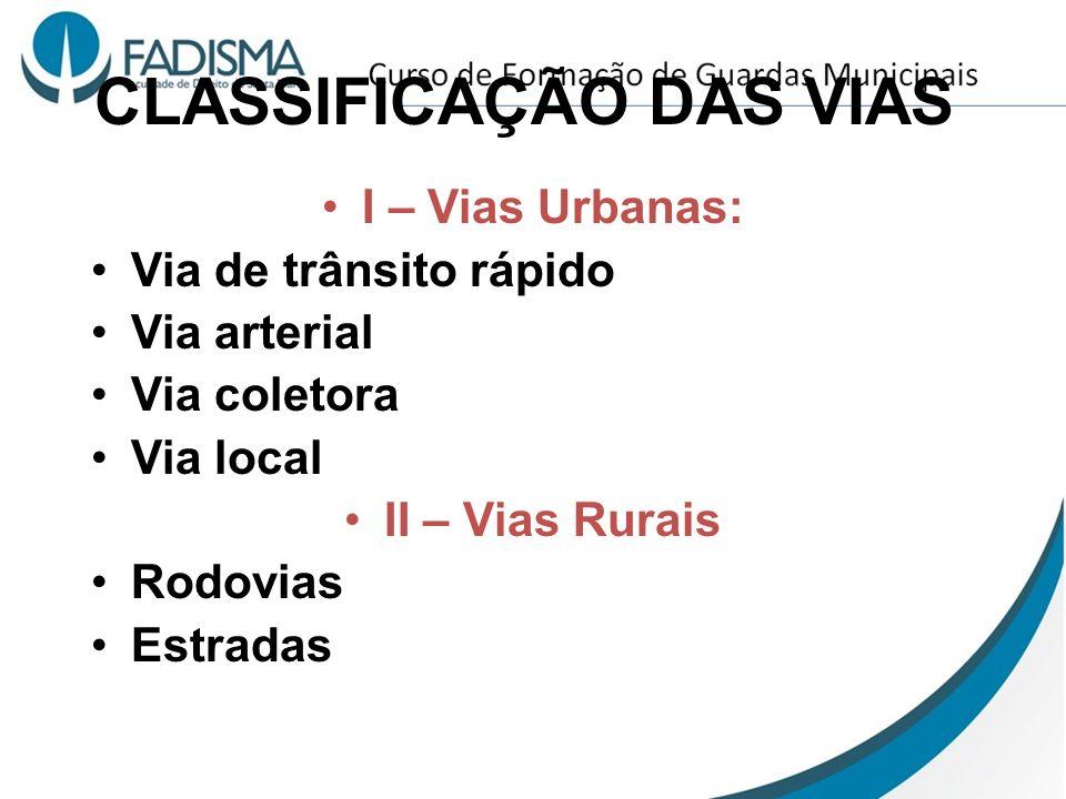 CLASSIFICAÇÃO DAS VIAS I – Vias Urbanas: Via de trânsito rápido Via arterial Via coletora Via local II – Vias Rurais Rodovias Estradas