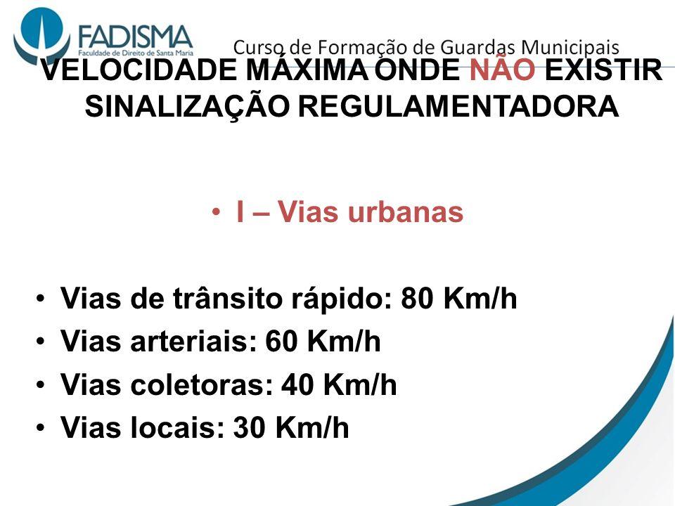 VELOCIDADE MÁXIMA ONDE NÃO EXISTIR SINALIZAÇÃO REGULAMENTADORA I – Vias urbanas Vias de trânsito rápido: 80 Km/h Vias arteriais: 60 Km/h Vias coletora