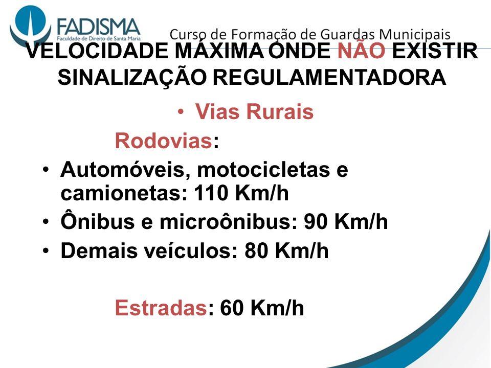 VELOCIDADE MÁXIMA ONDE NÃO EXISTIR SINALIZAÇÃO REGULAMENTADORA Vias Rurais Rodovias: Automóveis, motocicletas e camionetas: 110 Km/h Ônibus e microôni