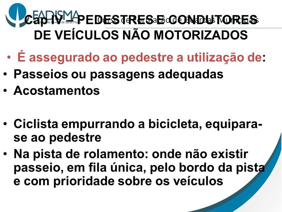 Cap IV – PEDESTRES E CONDUTORES DE VEÍCULOS NÃO MOTORIZADOS É assegurado ao pedestre a utilização de: Passeios ou passagens adequadas Acostamentos Cic