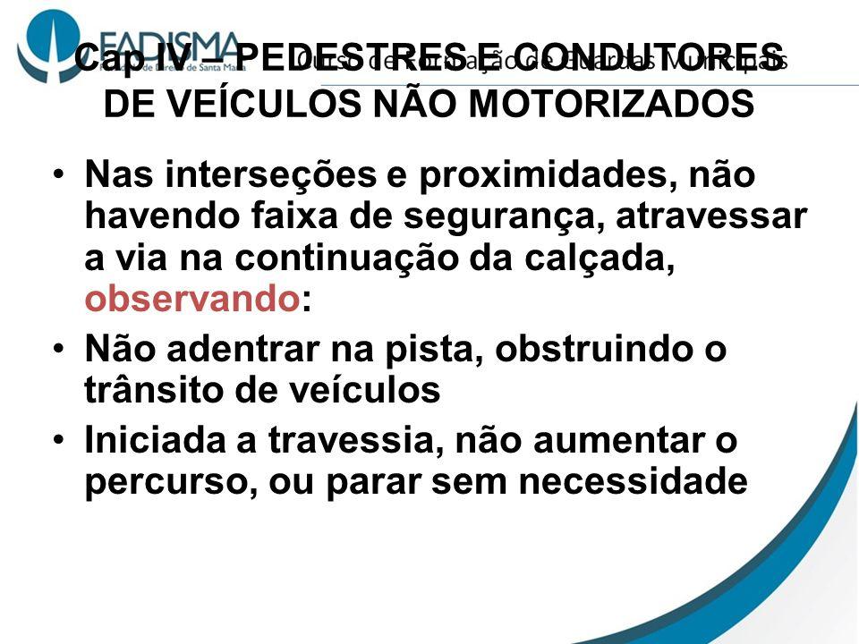 Cap IV – PEDESTRES E CONDUTORES DE VEÍCULOS NÃO MOTORIZADOS Nas interseções e proximidades, não havendo faixa de segurança, atravessar a via na contin