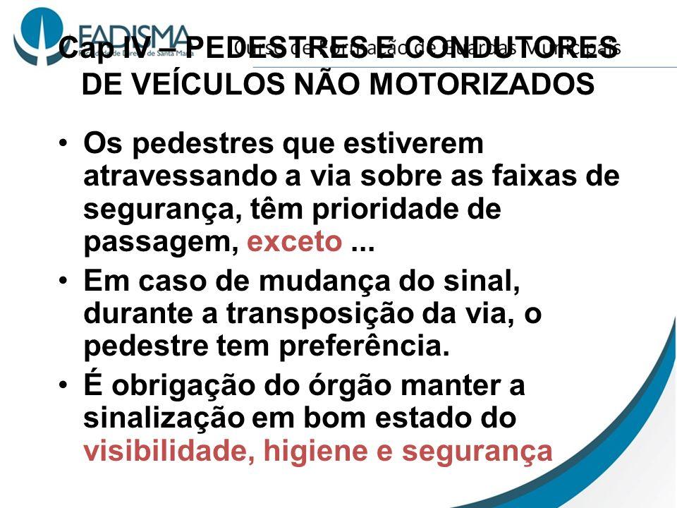 Cap IV – PEDESTRES E CONDUTORES DE VEÍCULOS NÃO MOTORIZADOS Os pedestres que estiverem atravessando a via sobre as faixas de segurança, têm prioridade