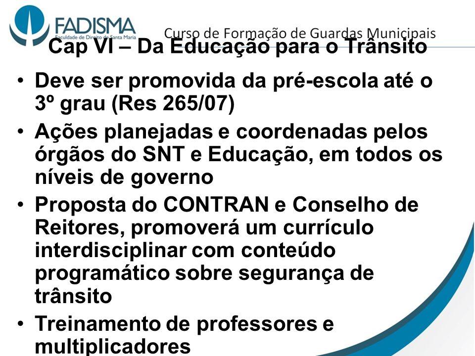 Cap VI – Da Educação para o Trânsito Deve ser promovida da pré-escola até o 3º grau (Res 265/07) Ações planejadas e coordenadas pelos órgãos do SNT e