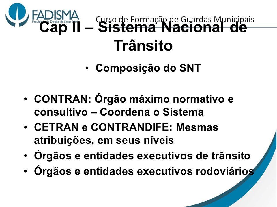 Cap II – Sistema Nacional de Trânsito Composição do SNT CONTRAN: Órgão máximo normativo e consultivo – Coordena o Sistema CETRAN e CONTRANDIFE: Mesmas