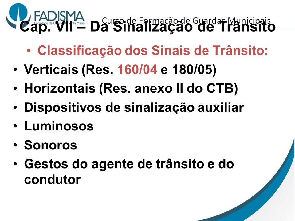 Cap. VII – Da Sinalização de Trânsito Classificação dos Sinais de Trânsito: Verticais (Res. 160/04 e 180/05) Horizontais (Res. anexo II do CTB) Dispos