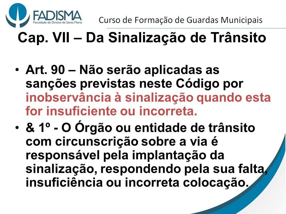 Cap. VII – Da Sinalização de Trânsito Art. 90 – Não serão aplicadas as sanções previstas neste Código por inobservância à sinalização quando esta for