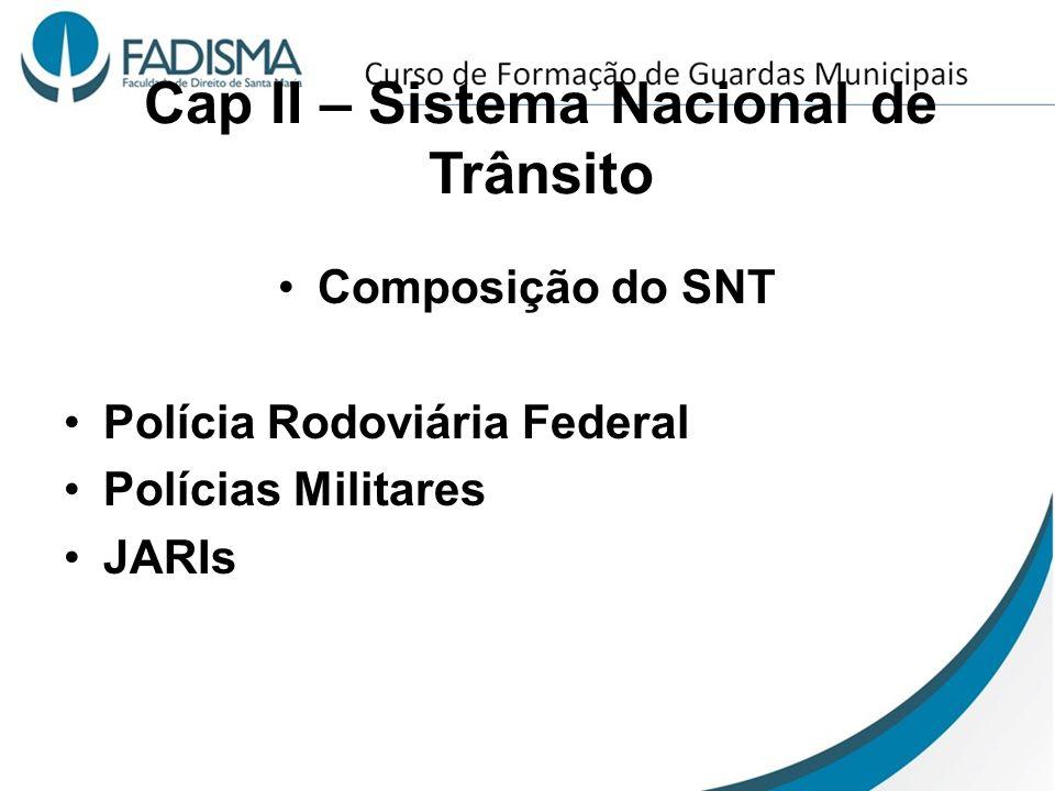Cap II – Sistema Nacional de Trânsito Composição do SNT Polícia Rodoviária Federal Polícias Militares JARIs