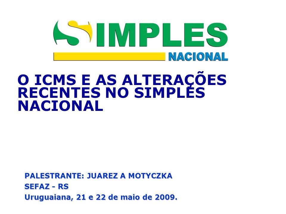 O ICMS E AS ALTERAÇÕES RECENTES NO SIMPLES NACIONAL PALESTRANTE: JUAREZ A MOTYCZKA SEFAZ - RS Uruguaiana, 21 e 22 de maio de 2009.