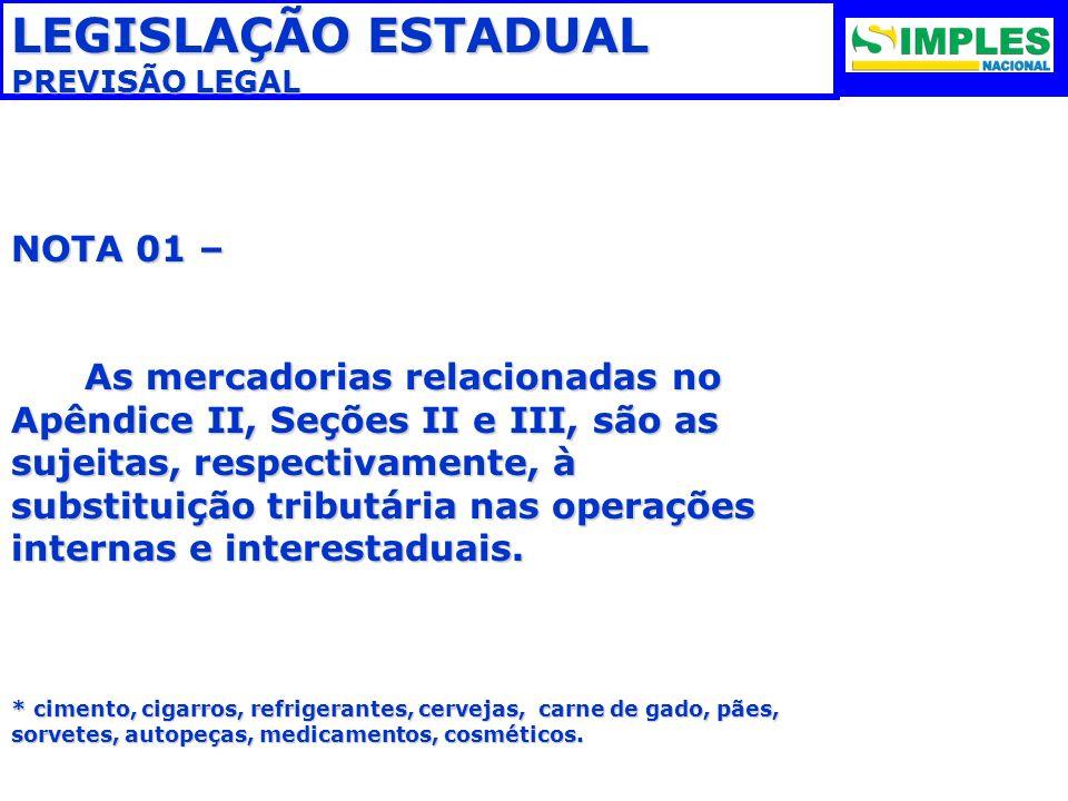 LEGISLAÇÃO ESTADUAL PREVISÃO LEGAL NOTA 01 – As mercadorias relacionadas no Apêndice II, Seções II e III, são as sujeitas, respectivamente, à substitu