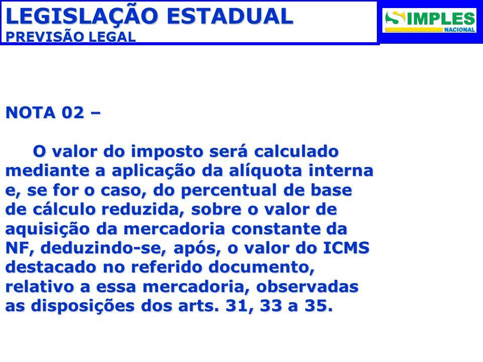 LEGISLAÇÃO ESTADUAL PREVISÃO LEGAL NOTA 02 – O valor do imposto será calculado mediante a aplicação da alíquota interna e, se for o caso, do percentua