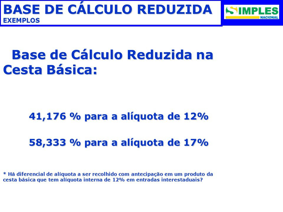 BASE DE CÁLCULO REDUZIDA EXEMPLOS Base de Cálculo Reduzida na Cesta Básica: Base de Cálculo Reduzida na Cesta Básica: 41,176 % para a alíquota de 12%
