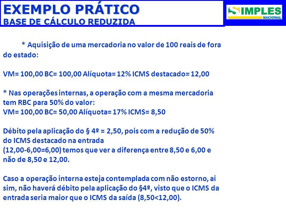 EXEMPLO PRÁTICO BASE DE CÁLCULO REDUZIDA * Aquisição de uma mercadoria no valor de 100 reais de fora do estado: VM= 100,00 BC= 100,00 Alíquota= 12% IC