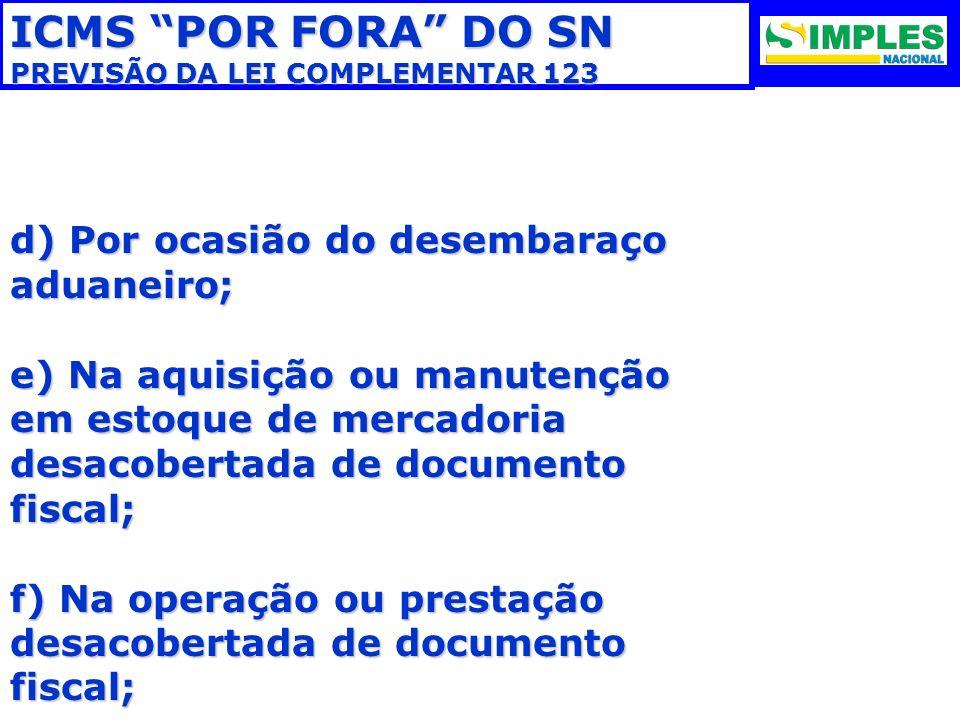 ICMS POR FORA DO SN PREVISÃO DA LEI COMPLEMENTAR 123 d) Por ocasião do desembaraço aduaneiro; e) Na aquisição ou manutenção em estoque de mercadoria d
