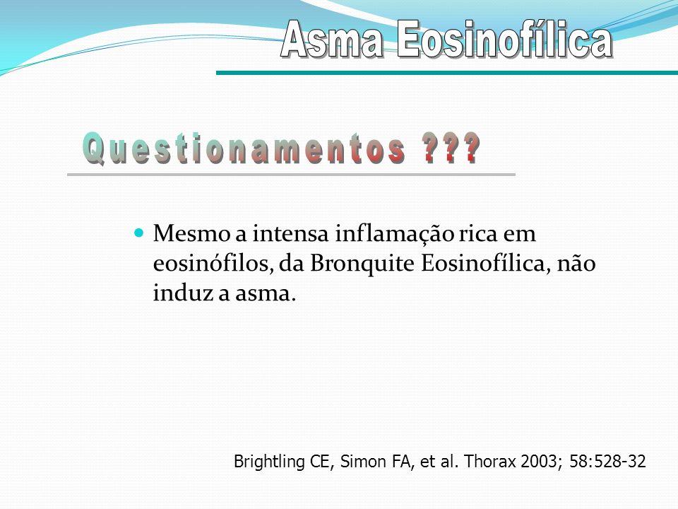 Mesmo a intensa inflamação rica em eosinófilos, da Bronquite Eosinofílica, não induz a asma. Brightling CE, Simon FA, et al. Thorax 2003; 58:528-32