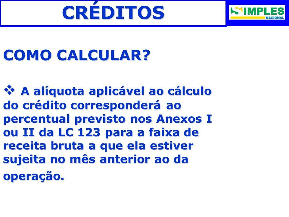 CRÉDITOS COMO CALCULAR? A alíquota aplicável ao cálculo do crédito corresponderá ao percentual previsto nos Anexos I ou II da LC 123 para a faixa de r