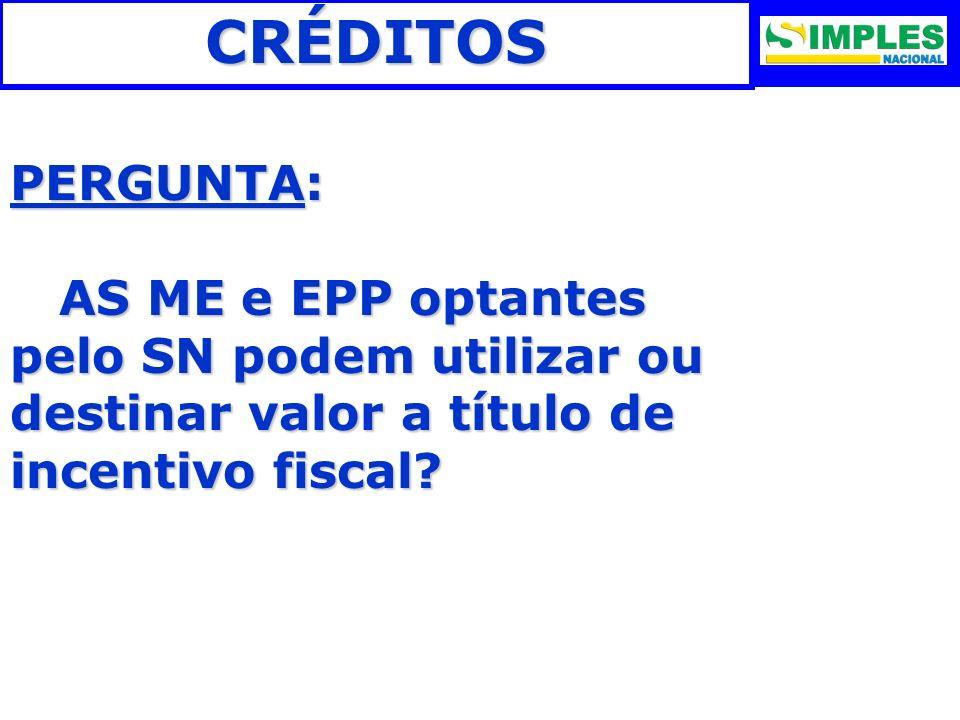 CRÉDITOS PERGUNTA: AS ME e EPP optantes pelo SN podem utilizar ou destinar valor a título de incentivo fiscal? AS ME e EPP optantes pelo SN podem util