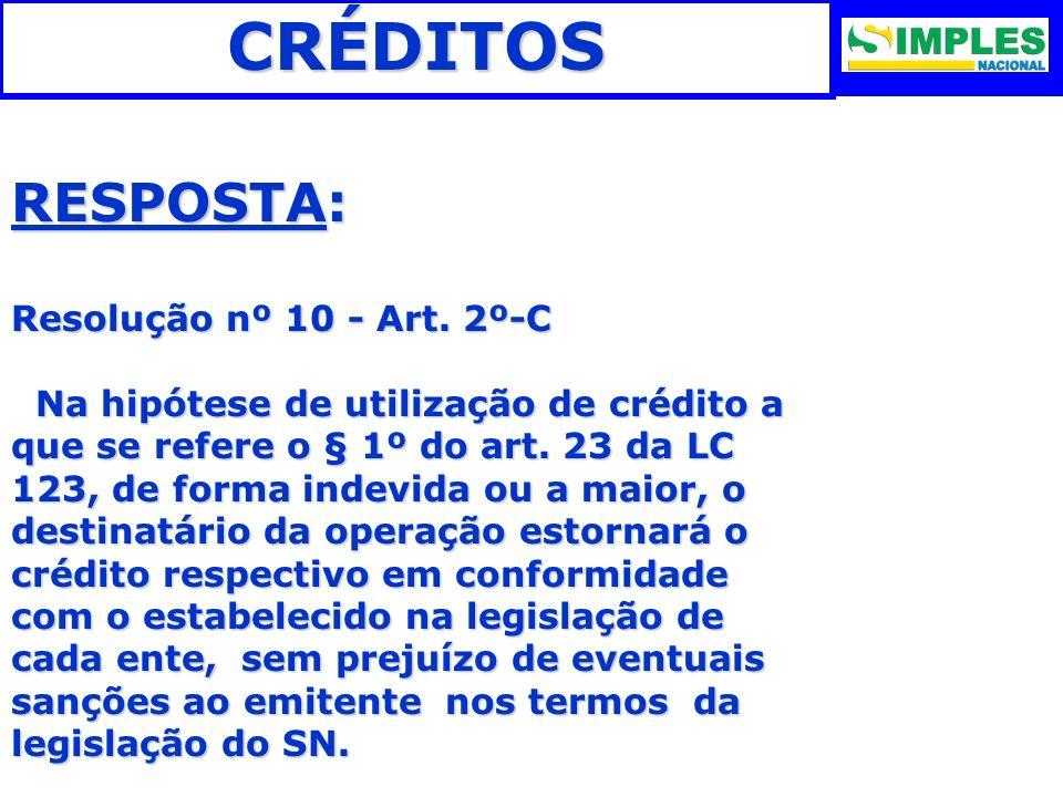 CRÉDITOS RESPOSTA: Resolução nº 10 - Art. 2º-C Na hipótese de utilização de crédito a que se refere o § 1º do art. 23 da LC 123, de forma indevida ou