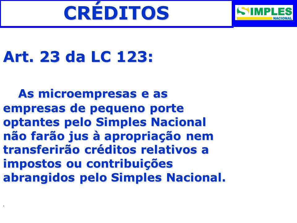 CRÉDITOS Art. 23 da LC 123: As microempresas e as empresas de pequeno porte optantes pelo Simples Nacional não farão jus à apropriação nem transferirã
