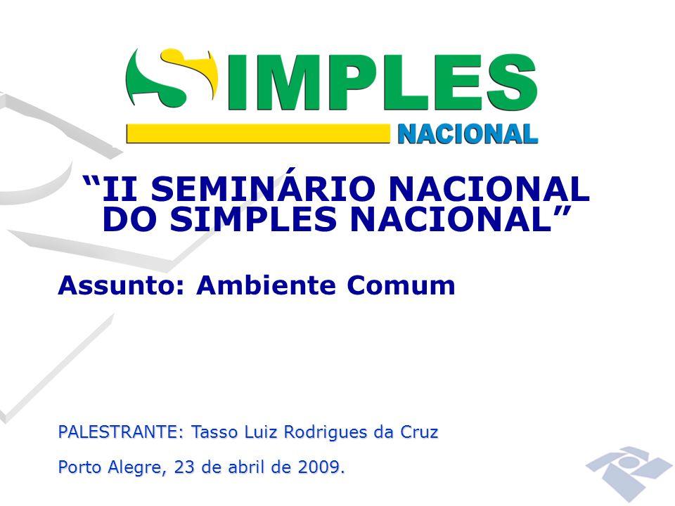 II SEMINÁRIO NACIONAL DO SIMPLES NACIONAL Assunto: Ambiente Comum PALESTRANTE: Tasso Luiz Rodrigues da Cruz Porto Alegre, 23 de abril de 2009.