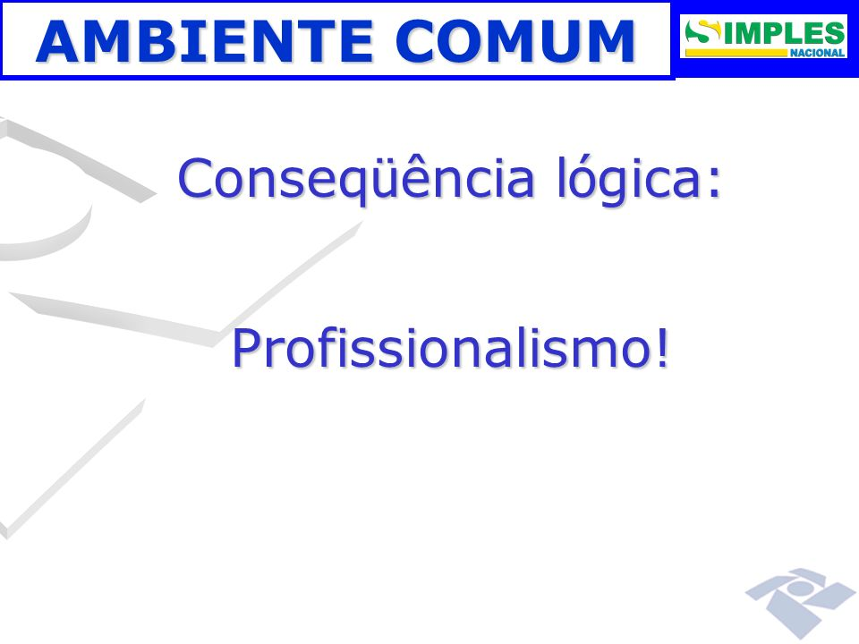 AMBIENTE COMUM Conseq ü ência l ó gica: Profissionalismo!