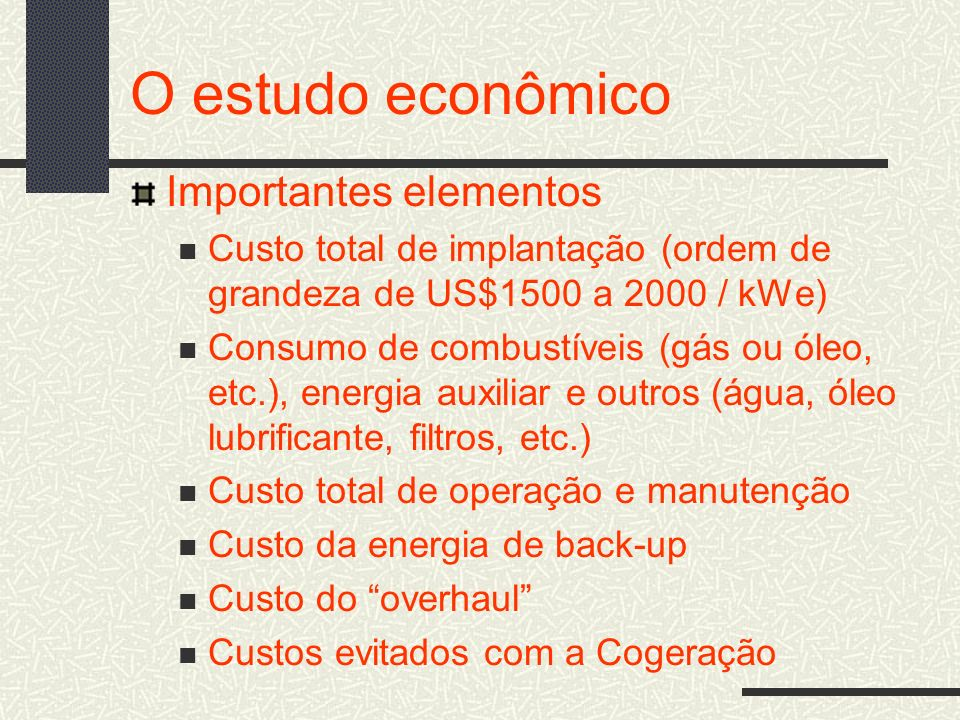 O estudo econômico Importantes elementos Custo total de implantação (ordem de grandeza de US$1500 a 2000 / kWe) Consumo de combustíveis (gás ou óleo,