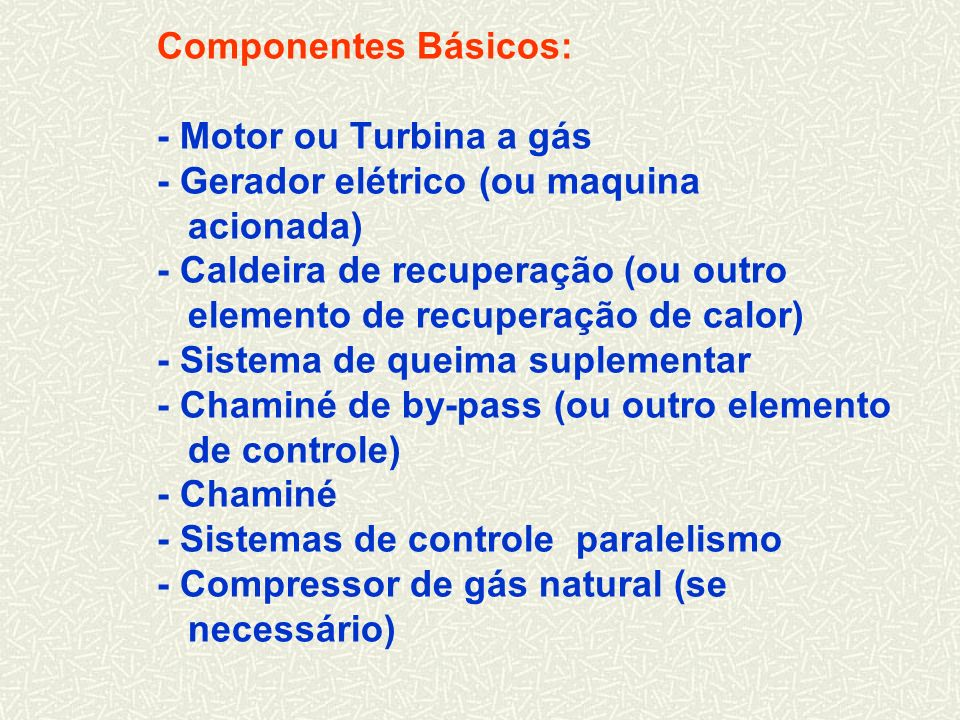 Componentes Básicos: - Motor ou Turbina a gás - Gerador elétrico (ou maquina acionada) - Caldeira de recuperação (ou outro elemento de recuperação de