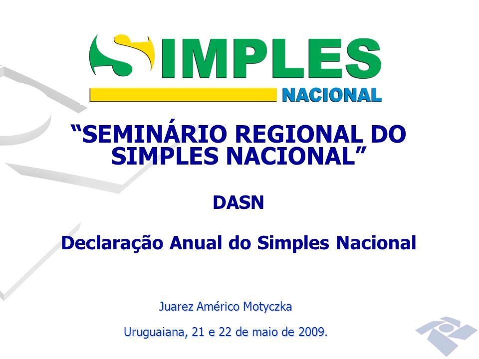 SEMINÁRIO REGIONAL DO SIMPLES NACIONAL DASN Declaração Anual do Simples Nacional Juarez Américo Motyczka Uruguaiana, 21 e 22 de maio de 2009.