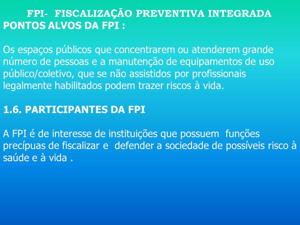FPI- FISCALIZA Ç ÃO PREVENTIVA INTEGRADA Embora a finalidade da FPI seja garantir a segurança da população, mediante ações educativas e preventivas, o