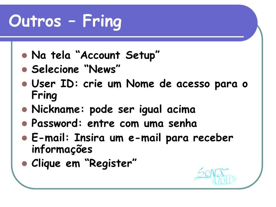 Outros – Fring Na tela Account Setup Selecione News User ID: crie um Nome de acesso para o Fring Nickname: pode ser igual acima Password: entre com uma senha E-mail: Insira um e-mail para receber informações Clique em Register