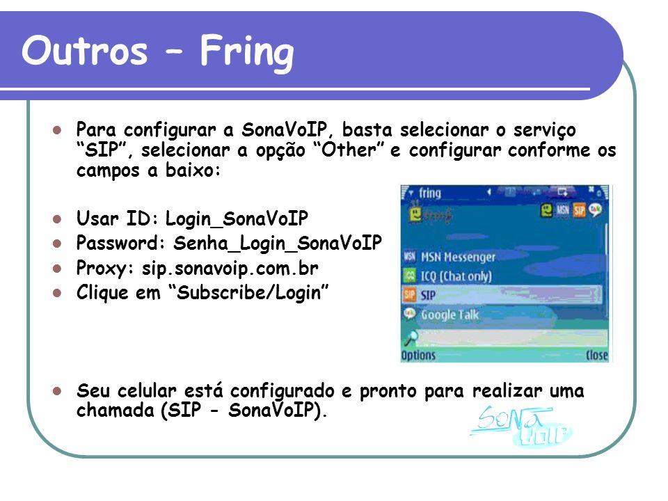 Outros – Fring Para configurar a SonaVoIP, basta selecionar o serviço SIP, selecionar a opção Other e configurar conforme os campos a baixo: Usar ID: Login_SonaVoIP Password: Senha_Login_SonaVoIP Proxy: sip.sonavoip.com.br Clique em Subscribe/Login Seu celular está configurado e pronto para realizar uma chamada (SIP - SonaVoIP).
