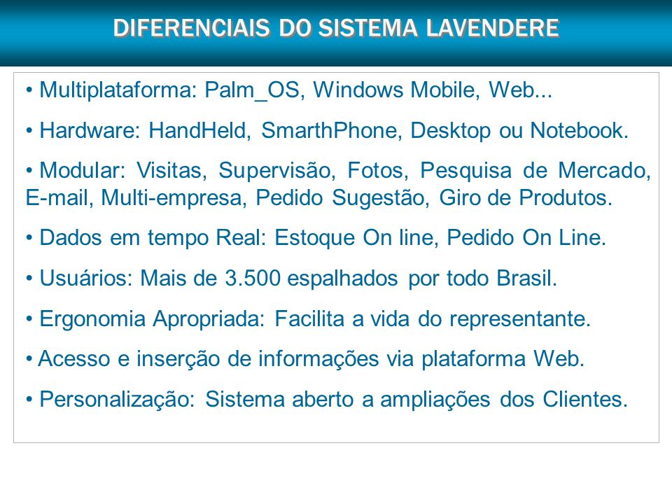 DIFERENCIAIS DO SISTEMA LAVENDERE Multiplataforma: Palm_OS, Windows Mobile, Web... Hardware: HandHeld, SmarthPhone, Desktop ou Notebook. Modular: Visi