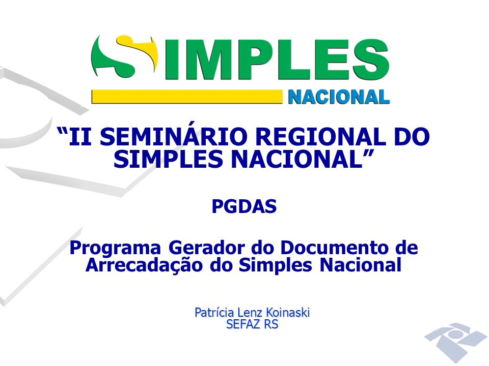 II SEMINÁRIO REGIONAL DO SIMPLES NACIONAL PGDAS Programa Gerador do Documento de Arrecadação do Simples Nacional Patrícia Lenz Koinaski SEFAZ RS