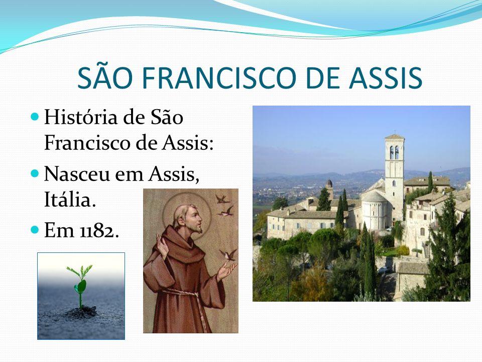 SÃO FRANCISCO DE ASSIS História de São Francisco de Assis: Nasceu em Assis, Itália. Em 1182.