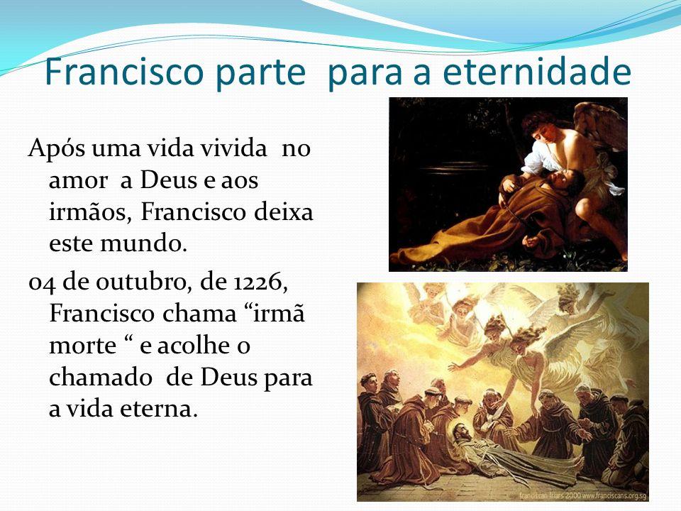 Francisco parte para a eternidade Após uma vida vivida no amor a Deus e aos irmãos, Francisco deixa este mundo. 04 de outubro, de 1226, Francisco cham