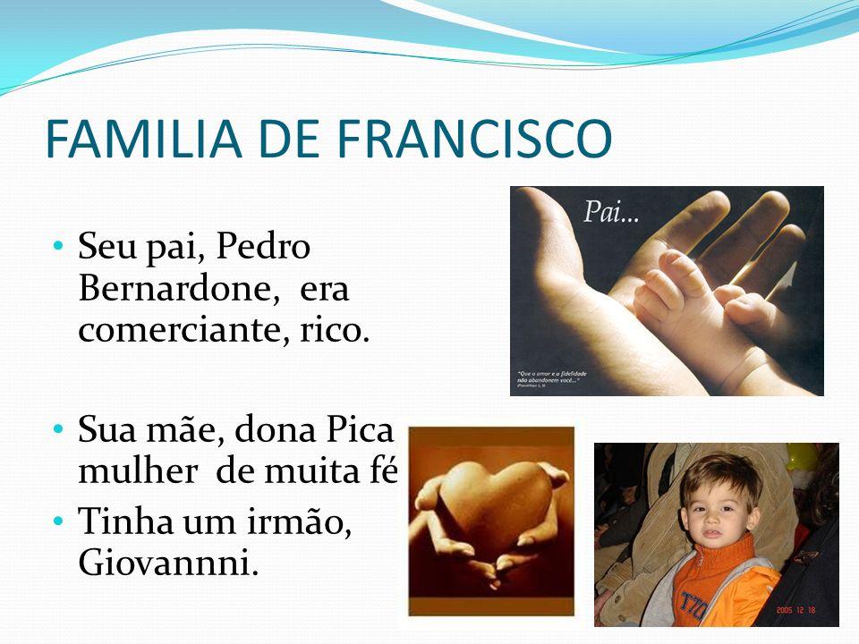 FAMILIA DE FRANCISCO Seu pai, Pedro Bernardone, era comerciante, rico. Sua mãe, dona Pica, mulher de muita fé. Tinha um irmão, Giovannni.