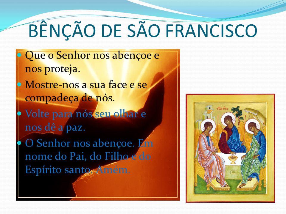BÊNÇÃO DE SÃO FRANCISCO Que o Senhor nos abençoe e nos proteja. Mostre-nos a sua face e se compadeça de nós. Volte para nós seu olhar e nos dê a paz.