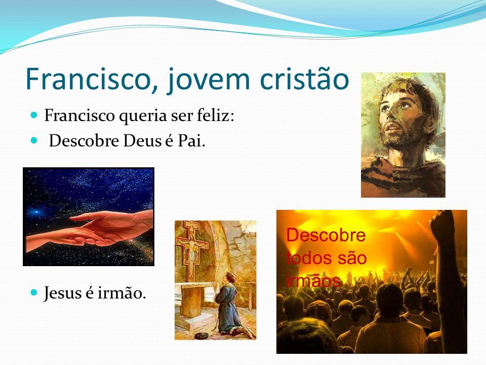 Francisco, jovem cristão Francisco queria ser feliz: Descobre Deus é Pai. Jesus é irmão. Descobre todos são irmãos