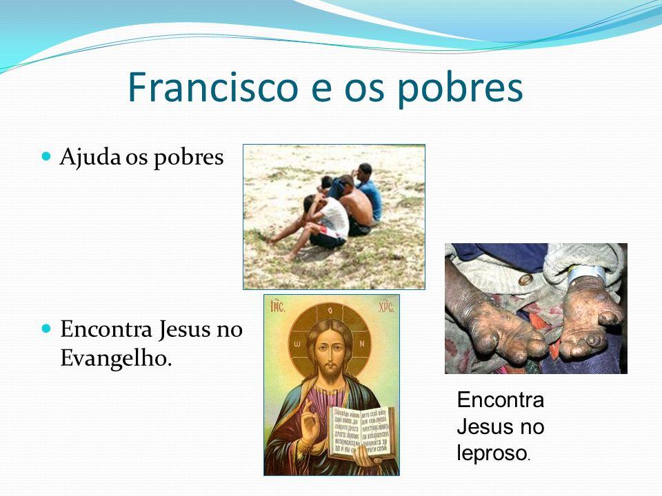 Francisco e os pobres Ajuda os pobres Encontra Jesus no Evangelho. Encontra Jesus no leproso.