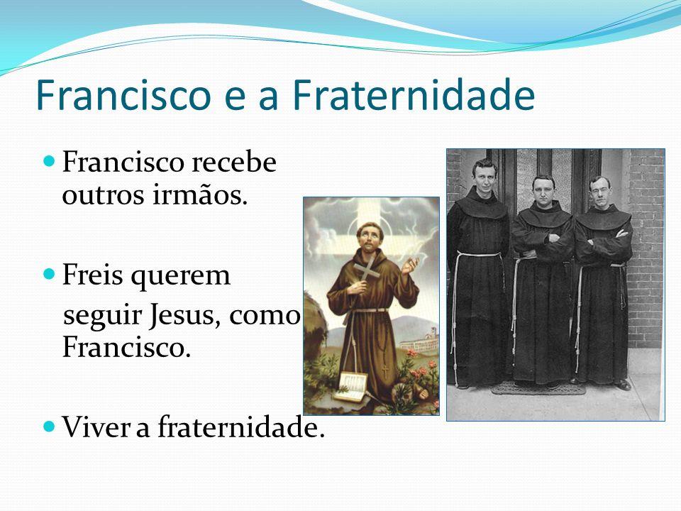 Francisco e a Fraternidade Francisco recebe outros irmãos. Freis querem seguir Jesus, como Francisco. Viver a fraternidade.