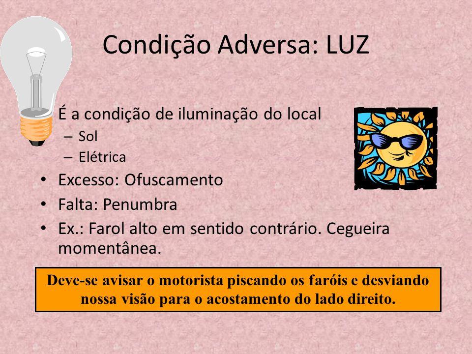 Condição Adversa: LUZ É a condição de iluminação do local – Sol – Elétrica Excesso: Ofuscamento Falta: Penumbra Ex.: Farol alto em sentido contrário.
