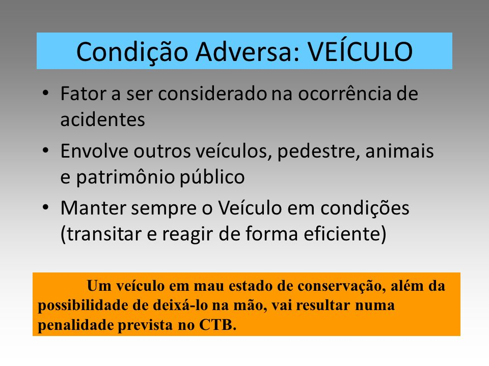 Condição Adversa: VEÍCULO Fator a ser considerado na ocorrência de acidentes Envolve outros veículos, pedestre, animais e patrimônio público Manter se