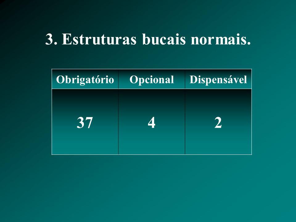 3. Estruturas bucais normais. ObrigatórioOpcionalDispensável 3742