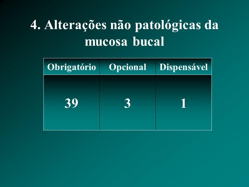 4. Alterações não patológicas da mucosa bucal ObrigatórioOpcionalDispensável 3931